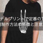 服のオリジナルプリントで定番のTシャツ、その印刷制作方法の特徴と注意点とは?