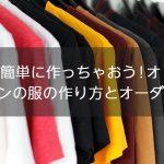 ネットで簡単に作っちゃおう!オリジナルデザインの服の作り方とオーダー方法